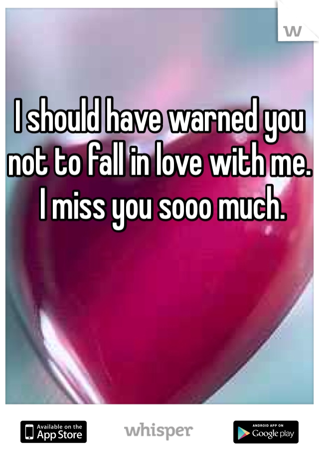 I should have warned you  not to fall in love with me.   I miss you sooo much.