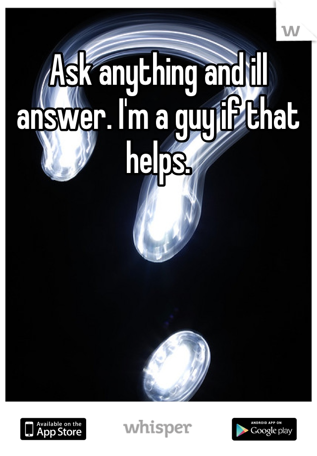 Ask anything and ill answer. I'm a guy if that helps.