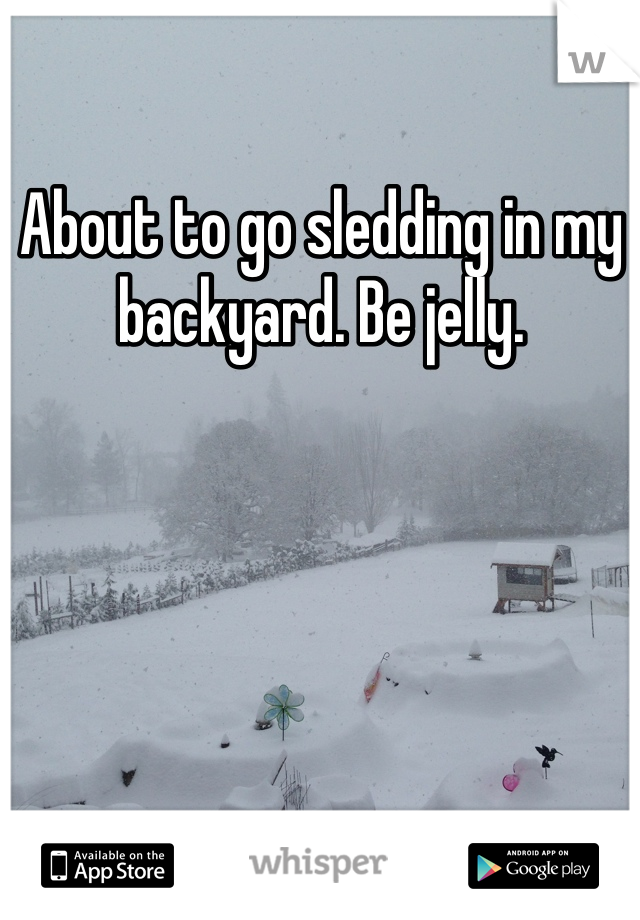 About to go sledding in my backyard. Be jelly.
