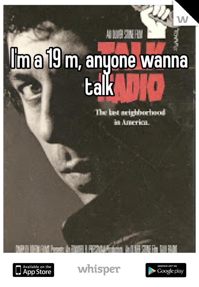 I'm a 19 m, anyone wanna talk