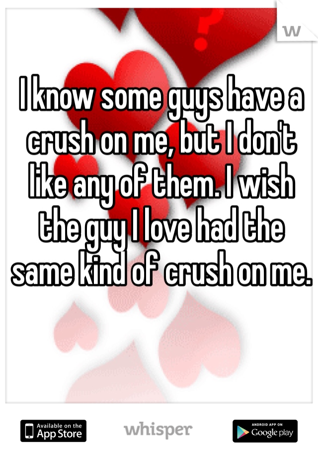 I know some guys have a crush on me, but I don't like any of them. I wish the guy I love had the same kind of crush on me.
