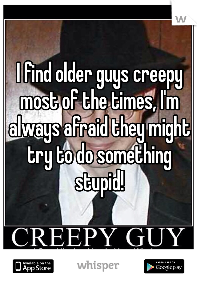 I find older guys creepy most of the times, I'm always afraid they might try to do something stupid!