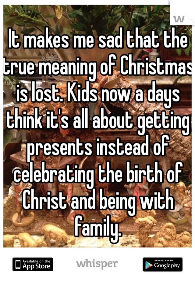 It makes me sad that the true meaning of Christmas is lost. Kids now a days think it's all about getting presents instead of celebrating the birth of Christ and being with family.