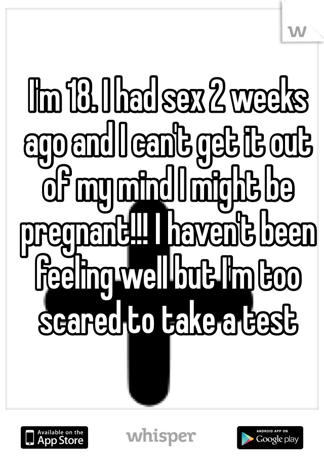 I'm 18. I had sex 2 weeks ago and I can't get it out of my mind I might be pregnant!!! I haven't been feeling well but I'm too scared to take a test
