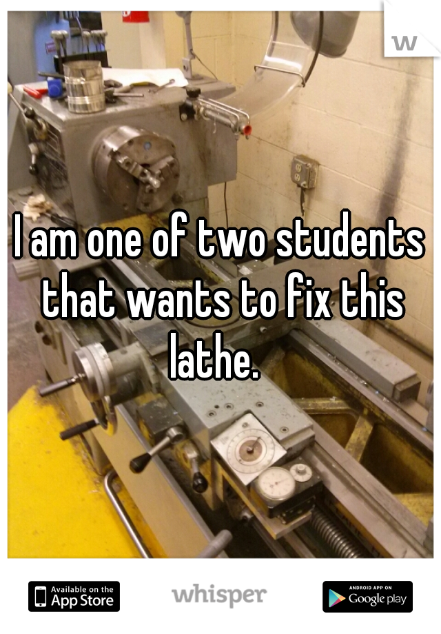 I am one of two students that wants to fix this lathe.