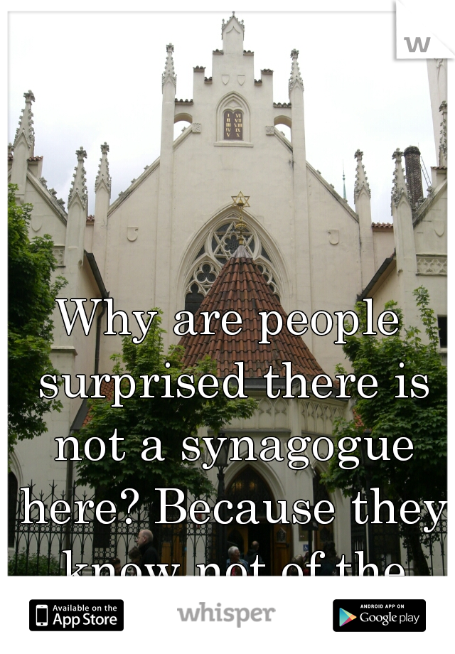 Why are people surprised there is not a synagogue here? Because they know not of the inequities we face.