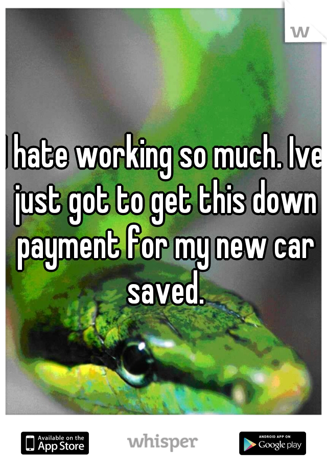 I hate working so much. Ive just got to get this down payment for my new car saved.