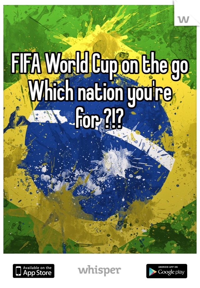 FIFA World Cup on the go Which nation you're for ?!?