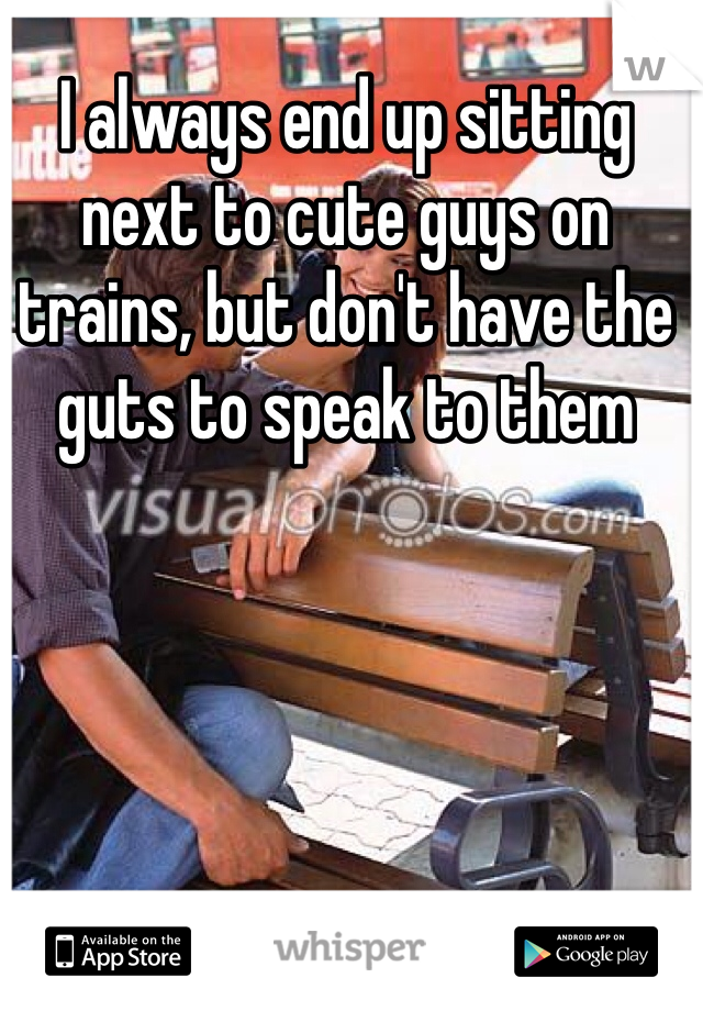 I always end up sitting next to cute guys on trains, but don't have the guts to speak to them