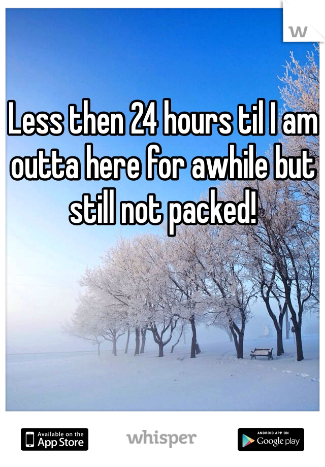 Less then 24 hours til I am outta here for awhile but still not packed!