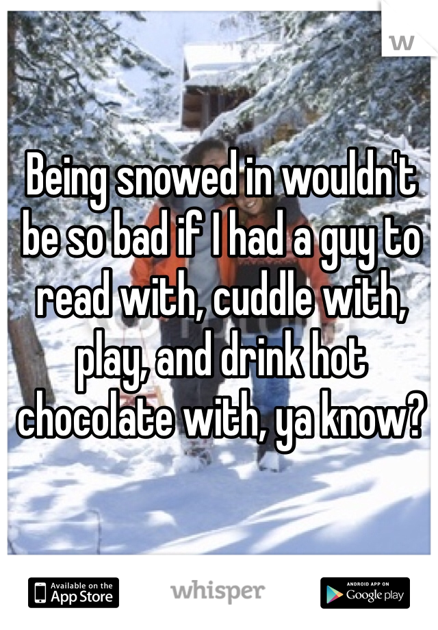 Being snowed in wouldn't be so bad if I had a guy to read with, cuddle with, play, and drink hot chocolate with, ya know?