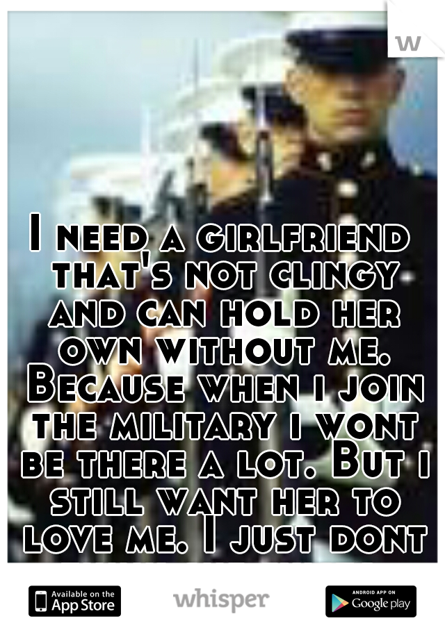 I need a girlfriend that's not clingy and can hold her own without me. Because when i join the military i wont be there a lot. But i still want her to love me. I just dont think she exists.