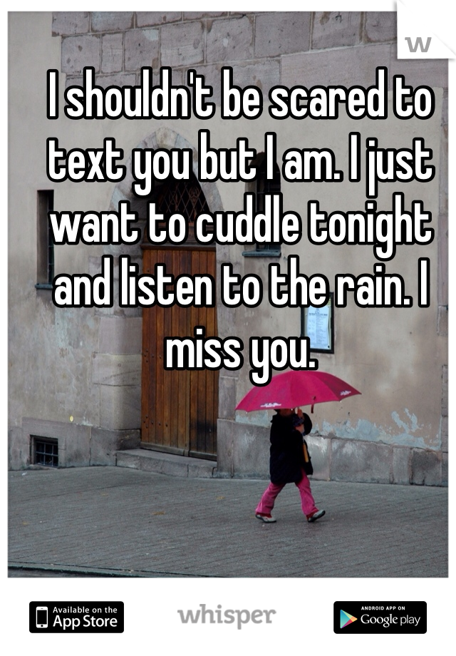I shouldn't be scared to text you but I am. I just want to cuddle tonight and listen to the rain. I miss you.