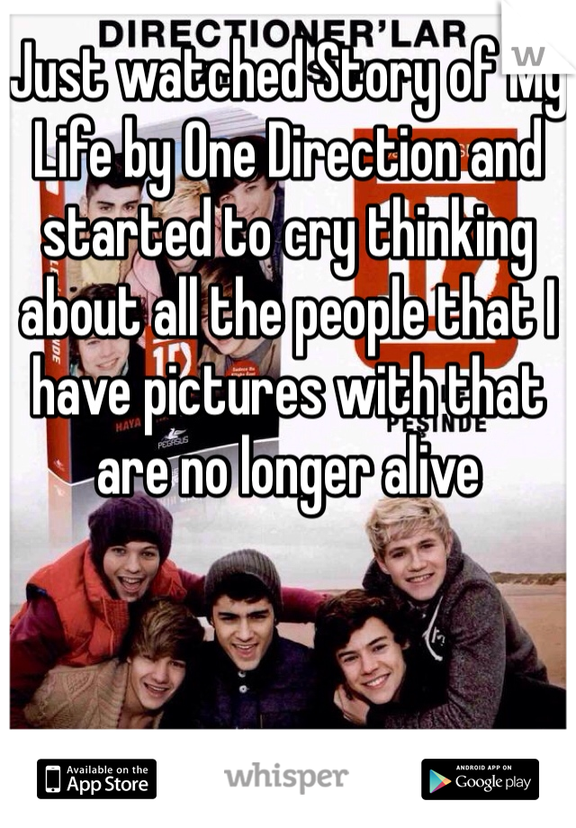 Just watched Story of My Life by One Direction and started to cry thinking about all the people that I have pictures with that are no longer alive
