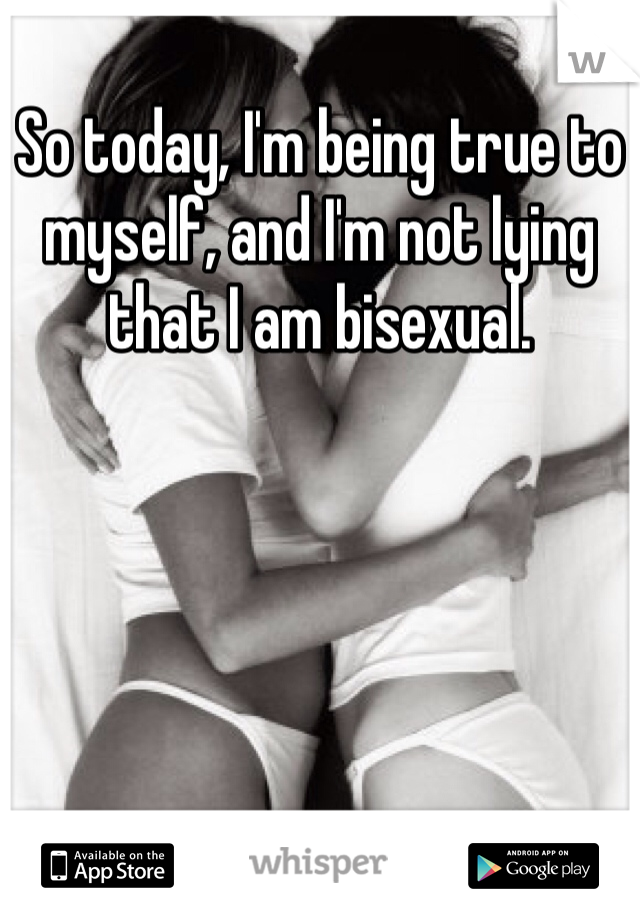 So today, I'm being true to myself, and I'm not lying that I am bisexual.