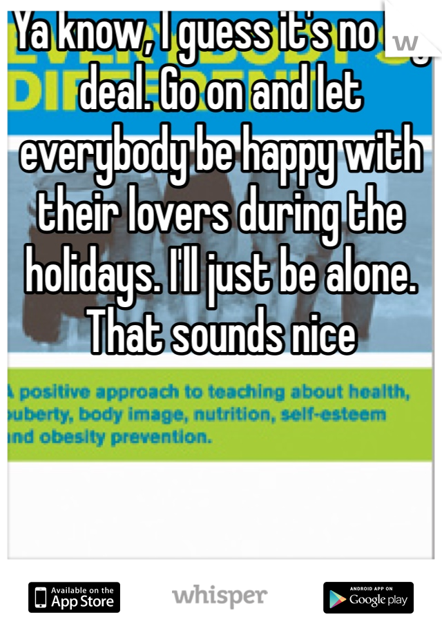 Ya know, I guess it's no big deal. Go on and let everybody be happy with their lovers during the holidays. I'll just be alone. That sounds nice