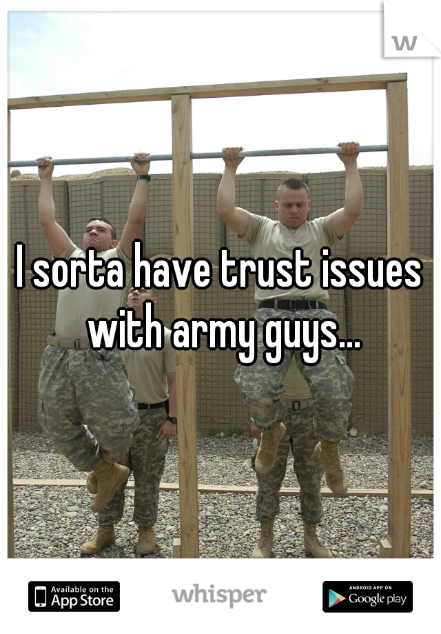 I sorta have trust issues with army guys...
