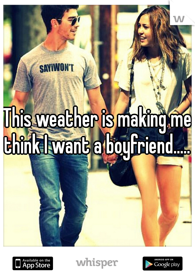 This weather is making me think I want a boyfriend.....