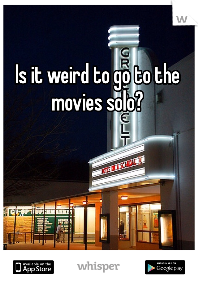 Is it weird to go to the movies solo?