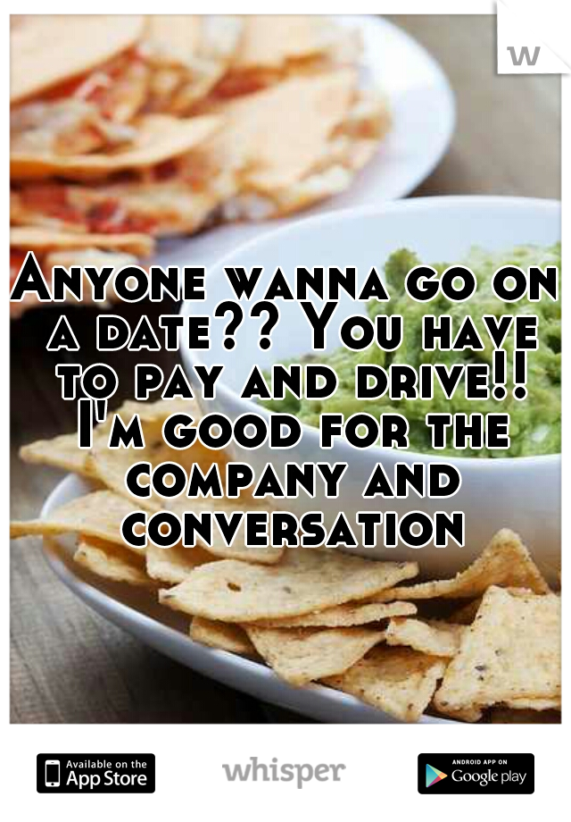 Anyone wanna go on a date?? You have to pay and drive!! I'm good for the company and conversation
