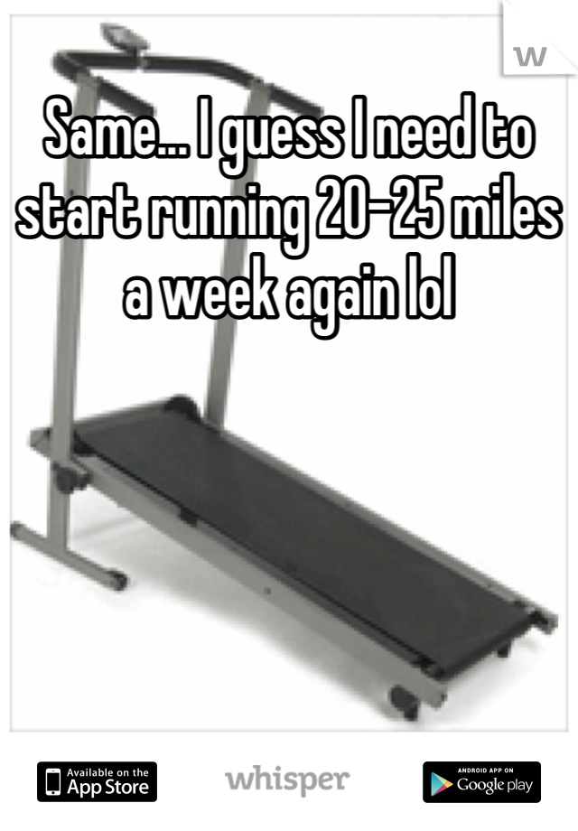 Same... I guess I need to start running 20-25 miles a week again lol