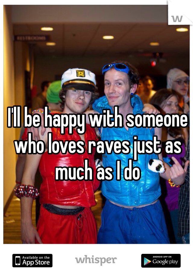 I'll be happy with someone who loves raves just as much as I do