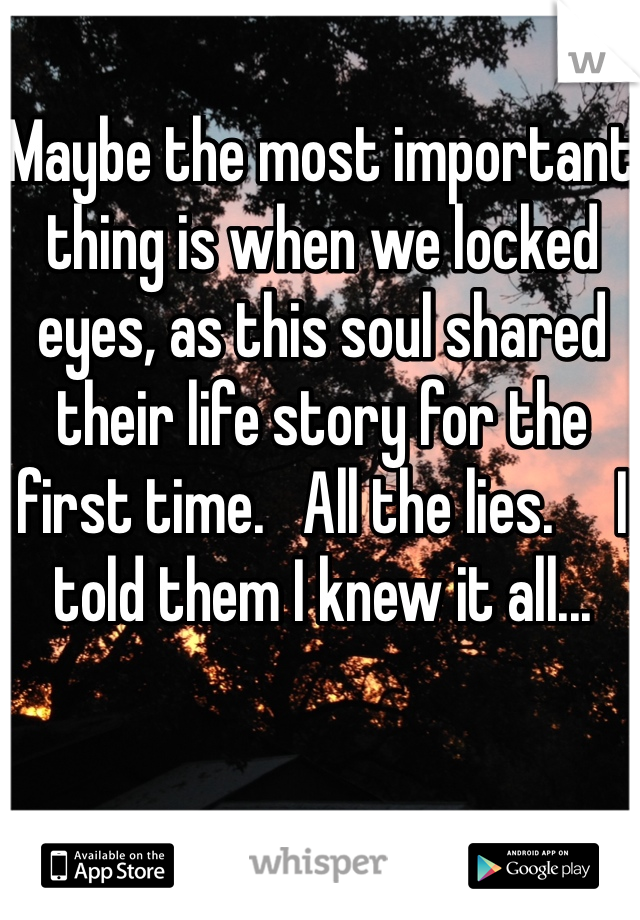 Maybe the most important thing is when we locked eyes, as this soul shared their life story for the first time.   All the lies.     I told them I knew it all...