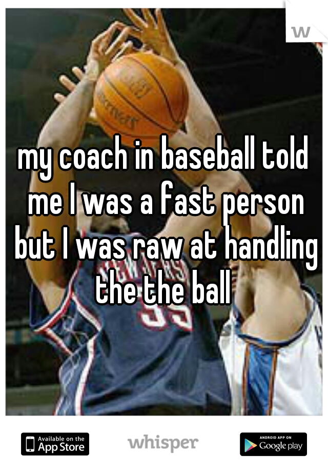 my coach in baseball told me I was a fast person but I was raw at handling the the ball
