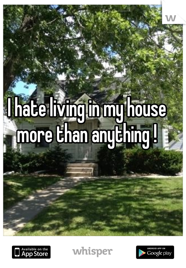I hate living in my house more than anything !