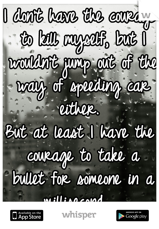 I don't have the courage to kill myself, but I wouldn't jump out of the way of speeding car either.  But at least I have the courage to take a bullet for someone in a millisecond.