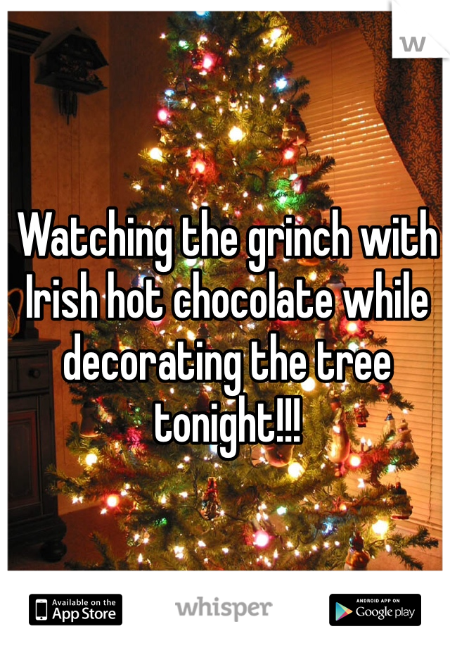 Watching the grinch with Irish hot chocolate while decorating the tree tonight!!!