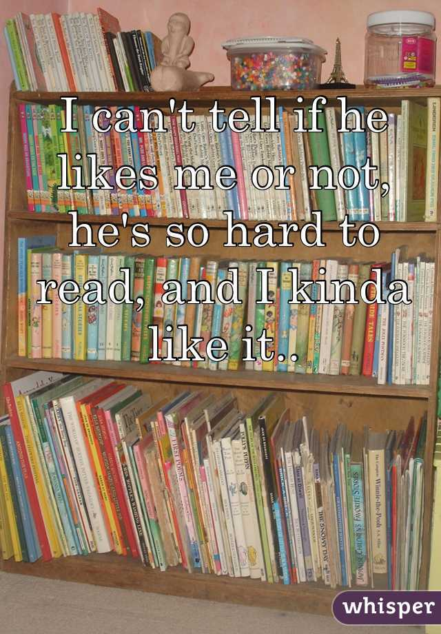 I can't tell if he likes me or not, he's so hard to read, and I kinda like it..