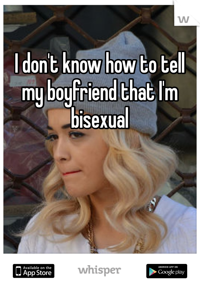 I don't know how to tell my boyfriend that I'm bisexual