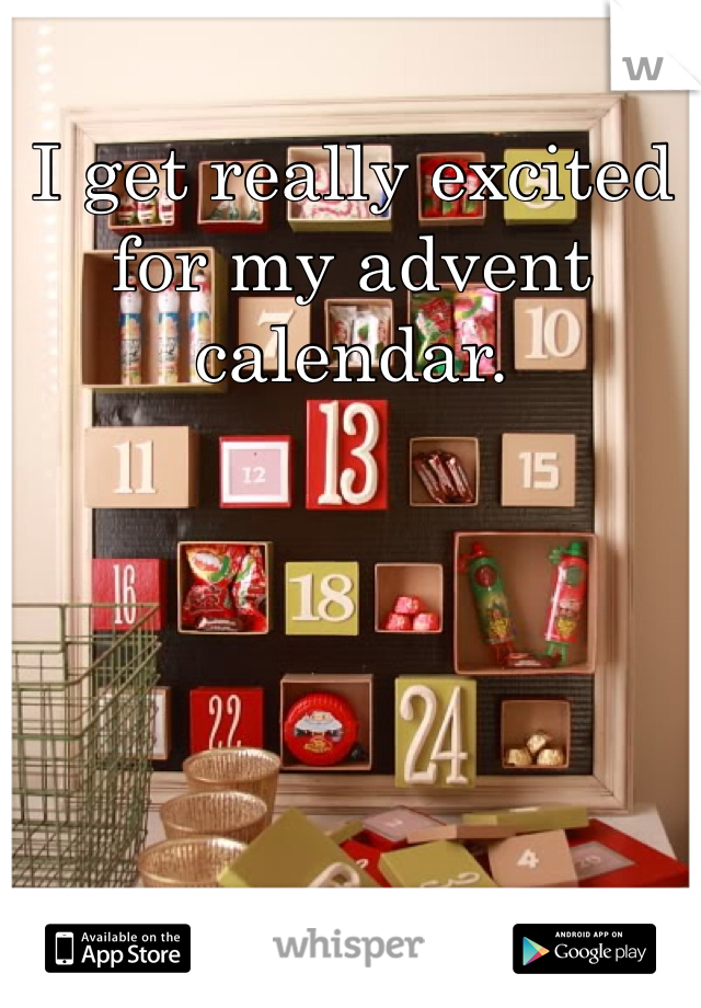 I get really excited for my advent calendar.
