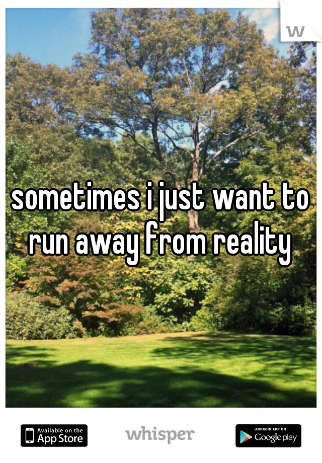 sometimes i just want to run away from reality