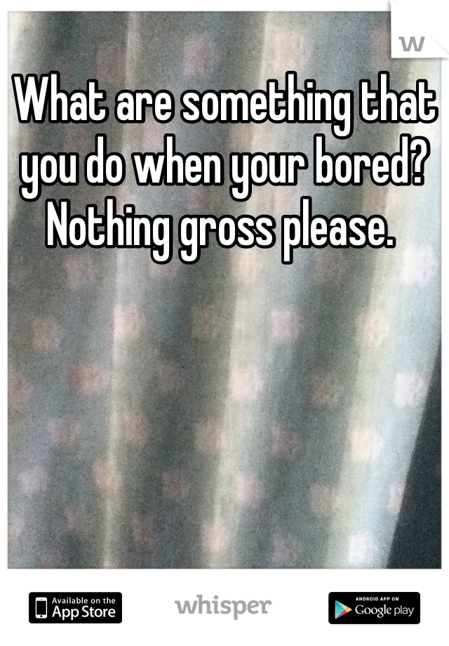 What are something that you do when your bored? Nothing gross please.