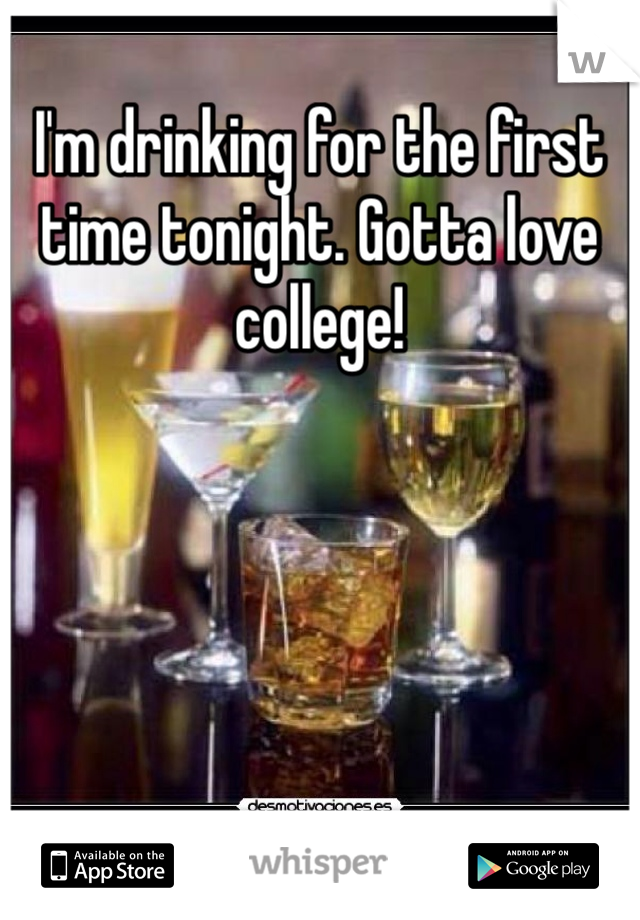 I'm drinking for the first time tonight. Gotta love college!