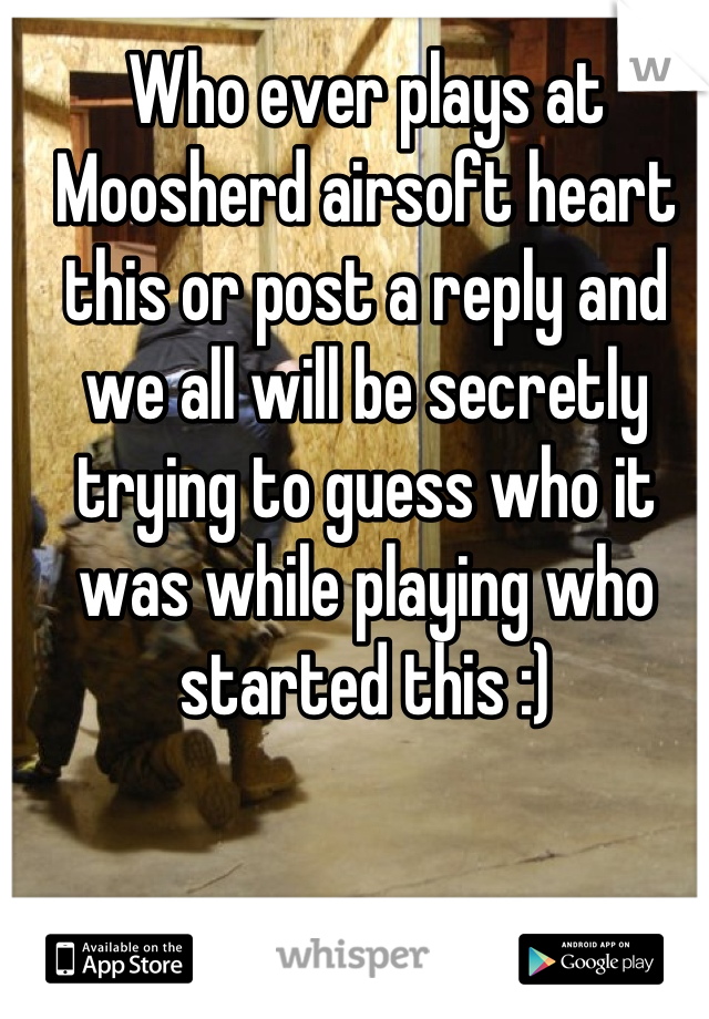 Who ever plays at Moosherd airsoft heart this or post a reply and we all will be secretly trying to guess who it was while playing who started this :)