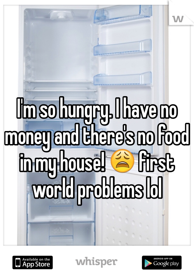 I'm so hungry. I have no money and there's no food in my house! 😩 first world problems lol