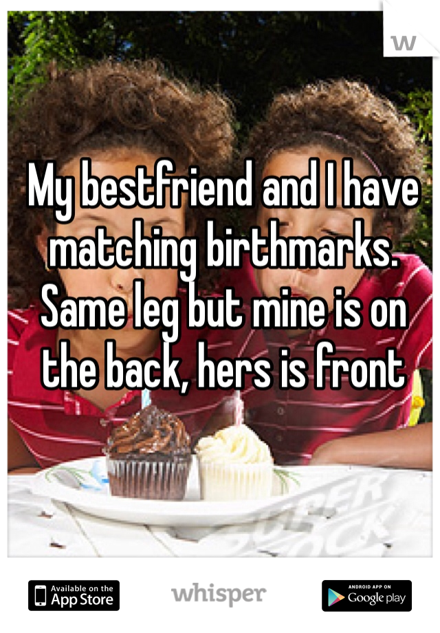 My bestfriend and I have matching birthmarks. Same leg but mine is on the back, hers is front