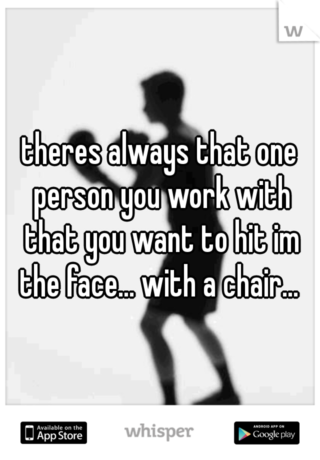 theres always that one person you work with that you want to hit im the face... with a chair...