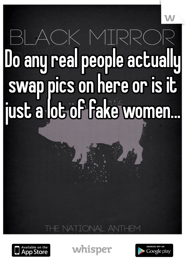Do any real people actually swap pics on here or is it just a lot of fake women...