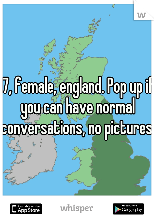17, female, england. Pop up if you can have normal conversations, no pictures.