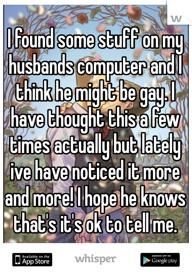 I found some stuff on my husbands computer and I think he might be gay. I have thought this a few times actually but lately ive have noticed it more and more! I hope he knows that's it's ok to tell me.