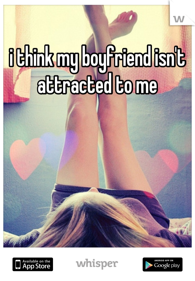 i think my boyfriend isn't attracted to me
