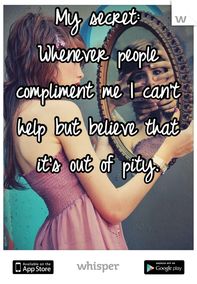 My secret:  Whenever people compliment me I can't help but believe that it's out of pity.