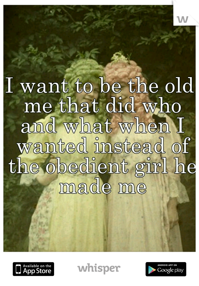 I want to be the old me that did who and what when I wanted instead of the obedient girl he made me