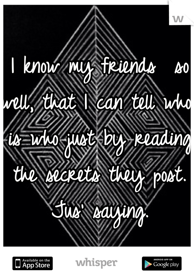 I know my friends  so well, that I can tell who is who just by reading the secrets they post. Jus' saying.