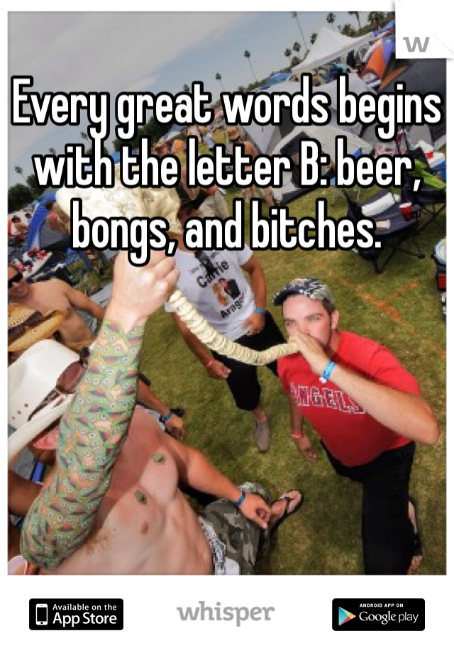 Every great words begins with the letter B: beer, bongs, and bitches.
