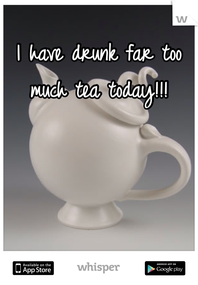 I have drunk far too much tea today!!!